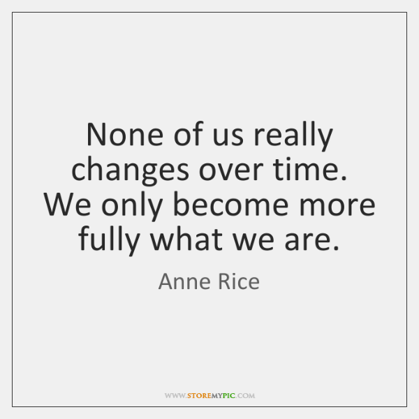 None of us really changes over time. We only become more fully ...