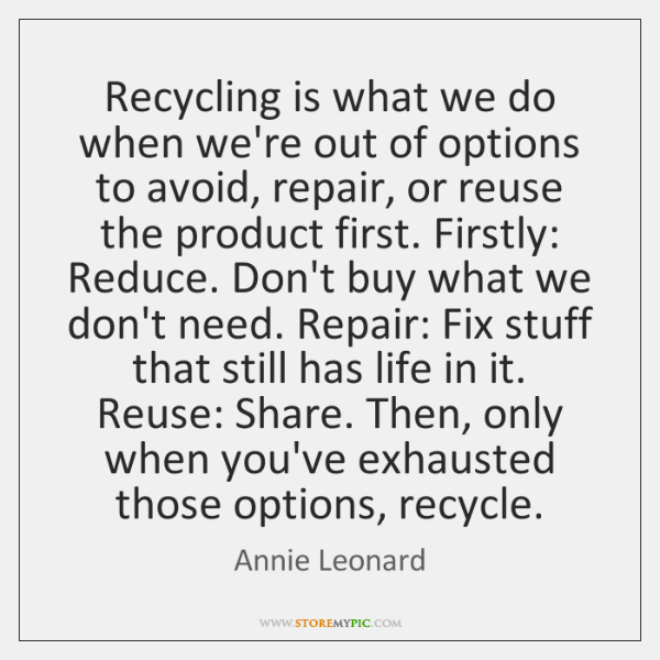 Recycling is what we do when we're out of options to avoid, ...