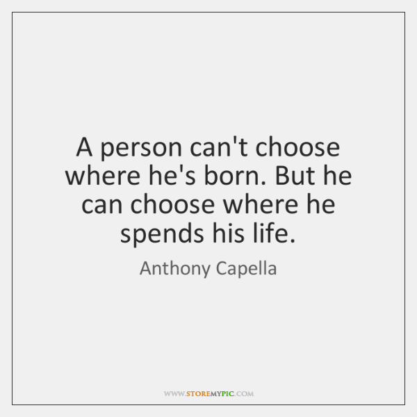 A person can't choose where he's born. But he can choose where ...
