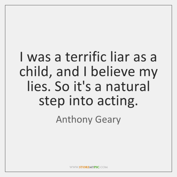 I was a terrific liar as a child, and I believe my ...