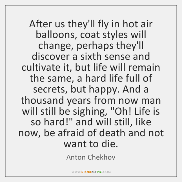 After us they'll fly in hot air balloons, coat styles will change, ...