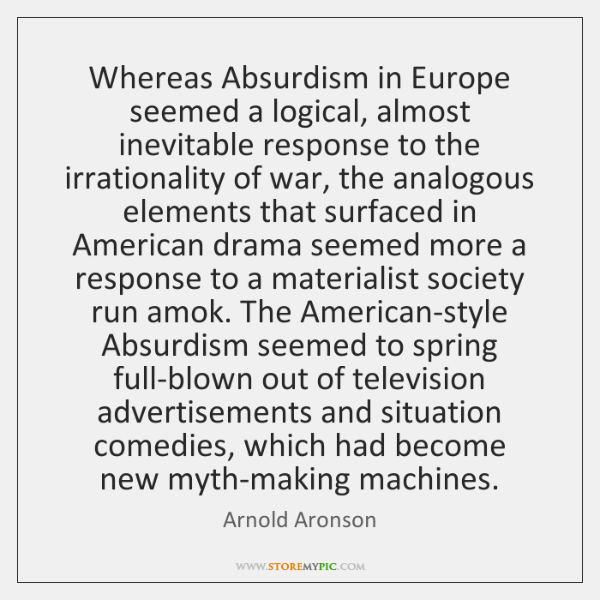 Whereas Absurdism in Europe seemed a logical, almost inevitable response to the ...