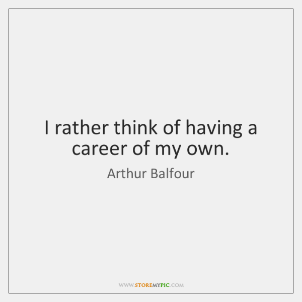 I rather think of having a career of my own.
