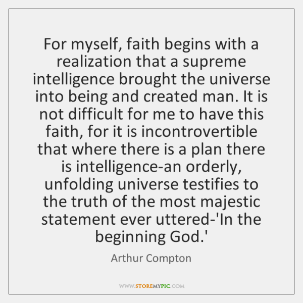 For myself, faith begins with a realization that a supreme intelligence brought ...