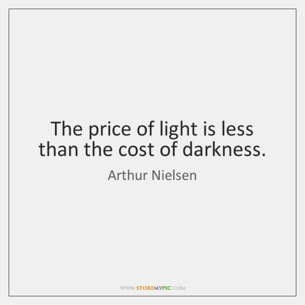 The price of light is less than the cost of darkness.