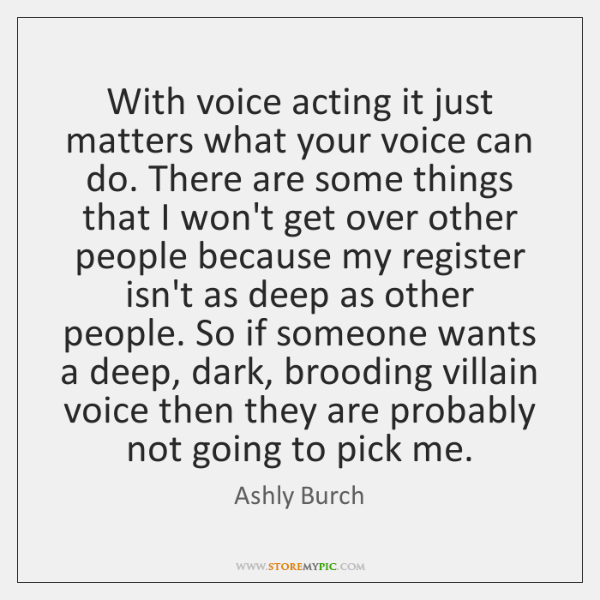 With voice acting it just matters what your voice can do. There ...
