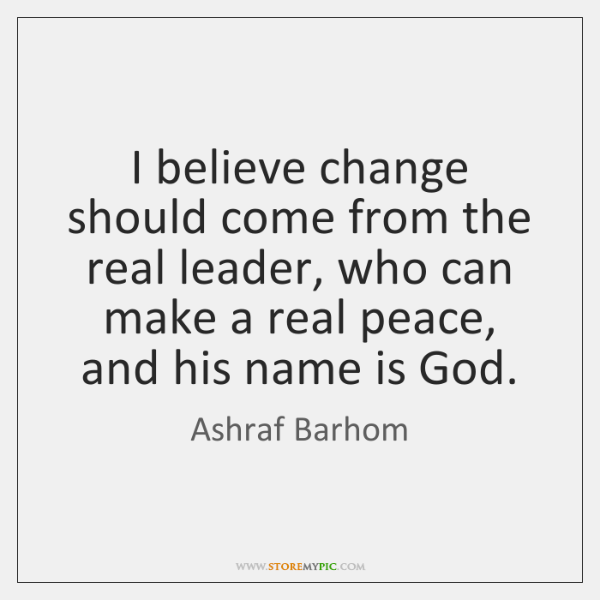 I believe change should come from the real leader, who can make ...