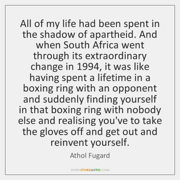 All of my life had been spent in the shadow of apartheid. ...