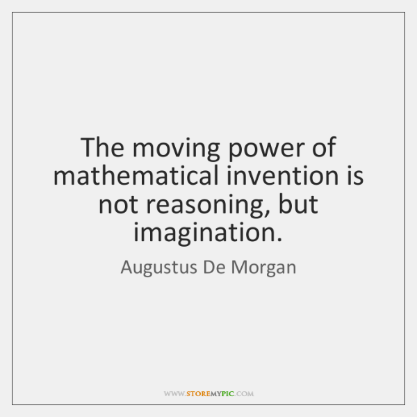 The moving power of mathematical invention is not reasoning, but imagination.