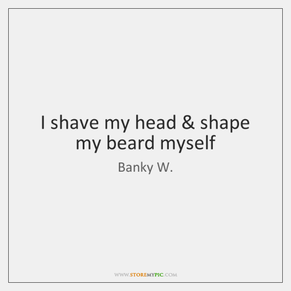 I shave my head & shape my beard myself