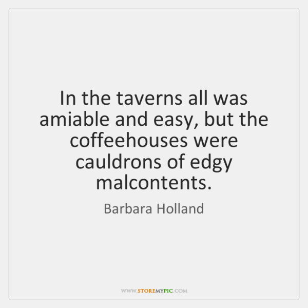 In the taverns all was amiable and easy, but the coffeehouses were ...