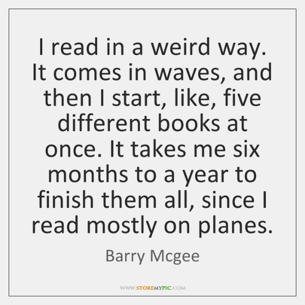 I read in a weird way. It comes in waves, and then ...