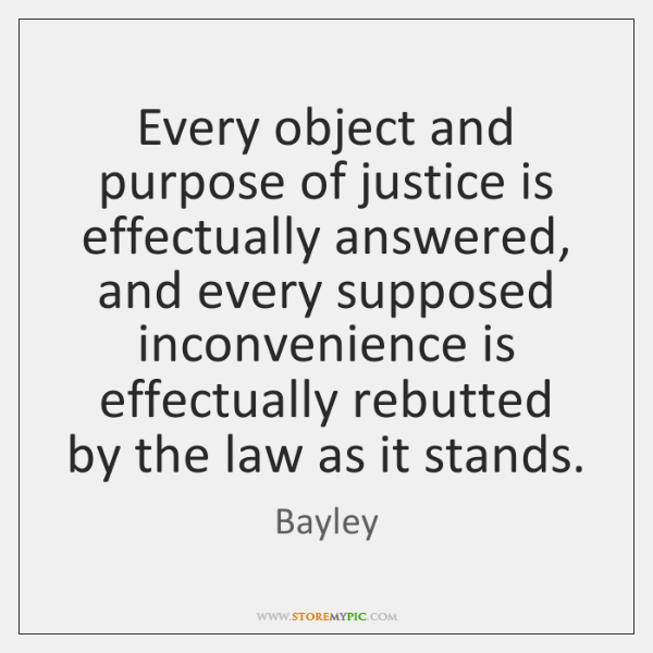 Every object and purpose of justice is effectually answered, and every supposed ...
