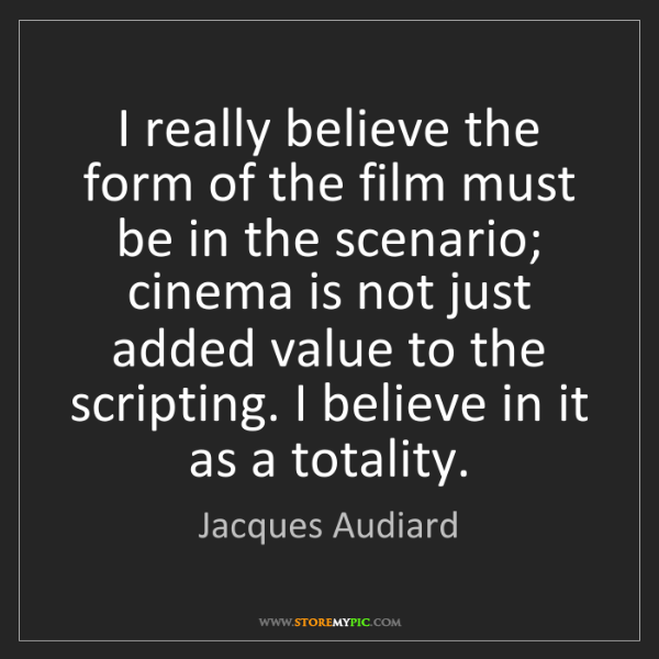 Jacques Audiard: I really believe the form of the film must be in the...