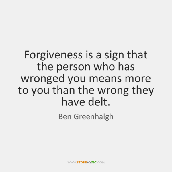Forgiveness is a sign that the person who has wronged you means ...