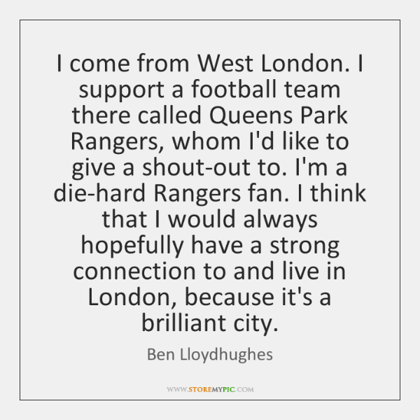 I come from West London. I support a football team there called ...
