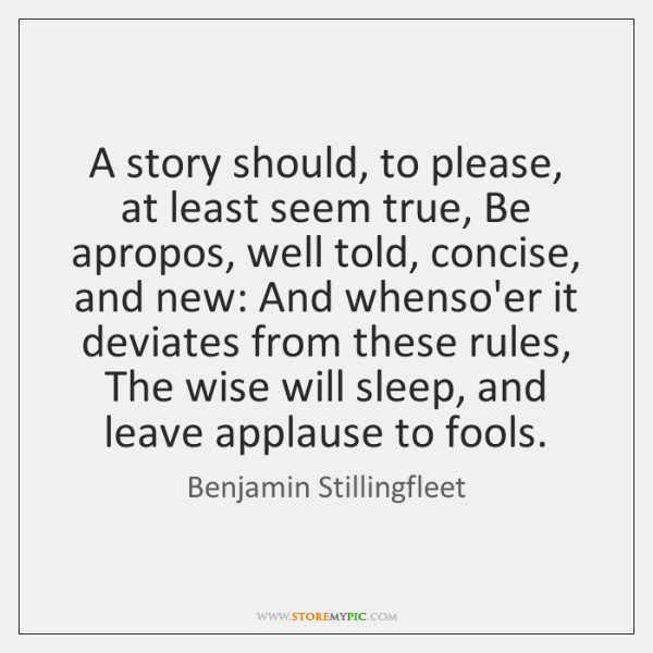 A story should, to please, at least seem true, Be apropos, well ...