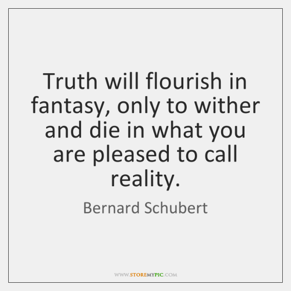 Truth will flourish in fantasy, only to wither and die in what ...