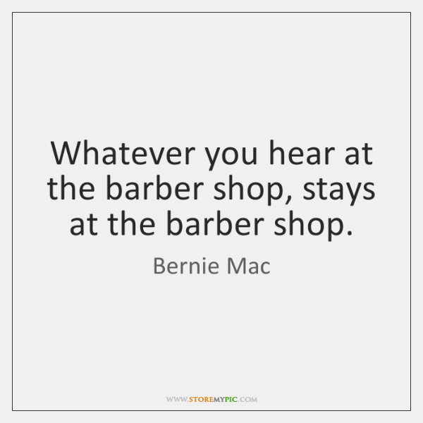 Whatever you hear at the barber shop, stays at the barber shop.