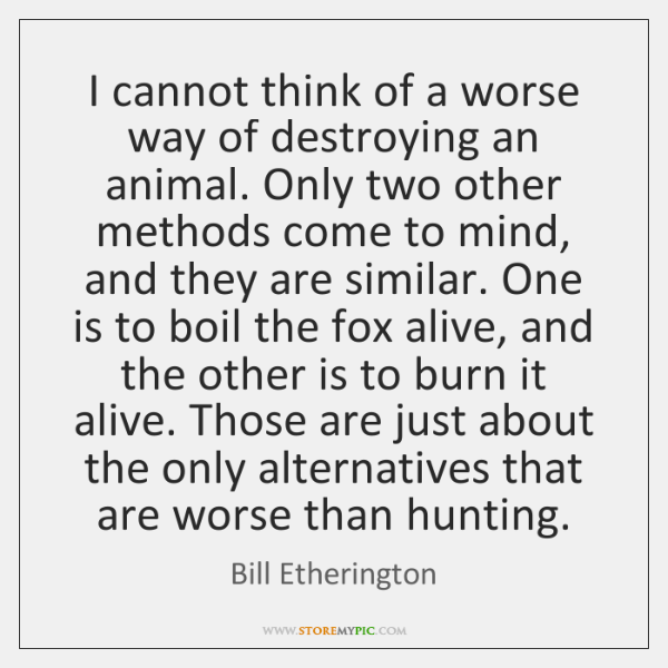 I cannot think of a worse way of destroying an animal. Only ...