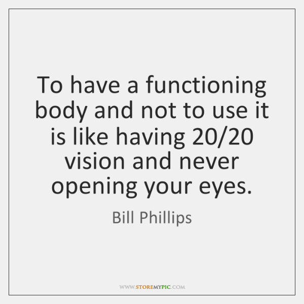 To have a functioning body and not to use it is like ...