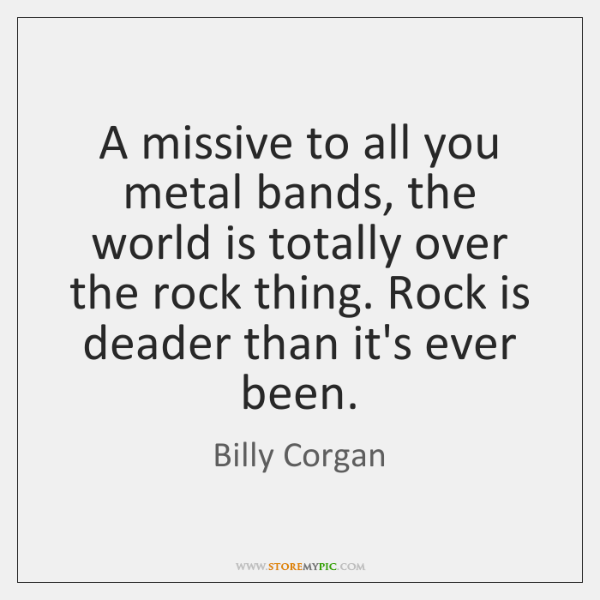A Missive To All You Metal Bands The World Is Totally Over