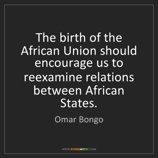 Omar Bongo: The birth of the African Union should encourage us to...