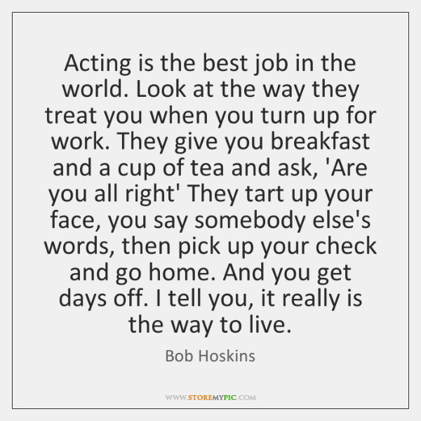 Acting is the best job in the world. Look at the way ...