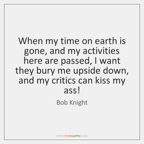 When my time on earth is gone, and my activities here are ...