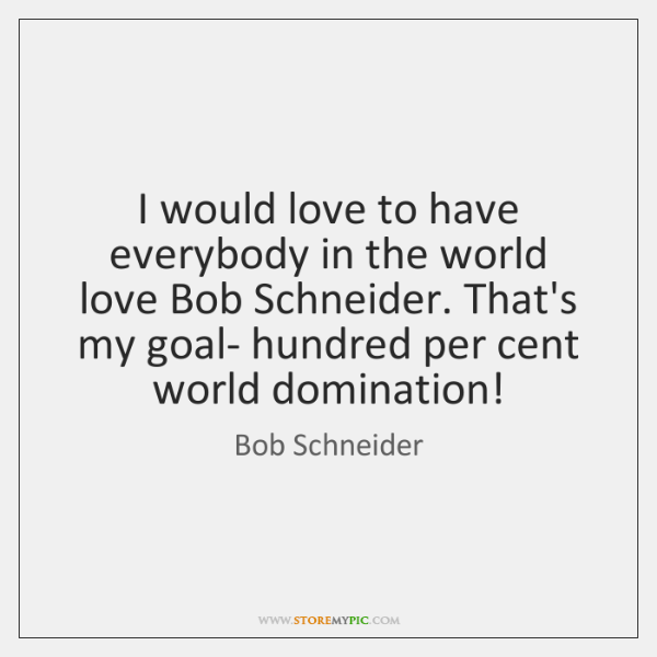 I would love to have everybody in the world love Bob Schneider. ...