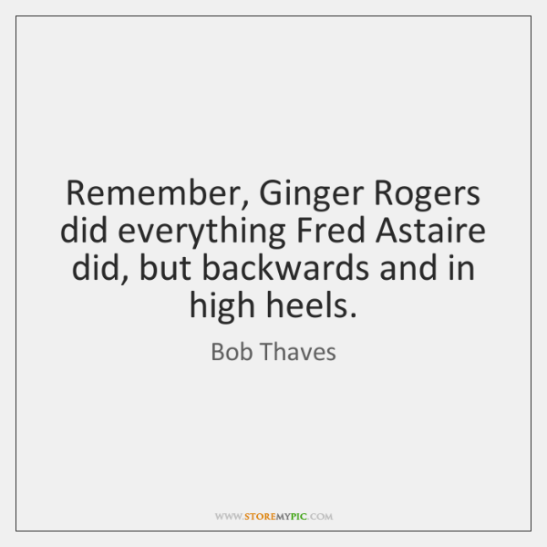 Remember, Ginger Rogers did everything Fred Astaire did, but backwards and in ...