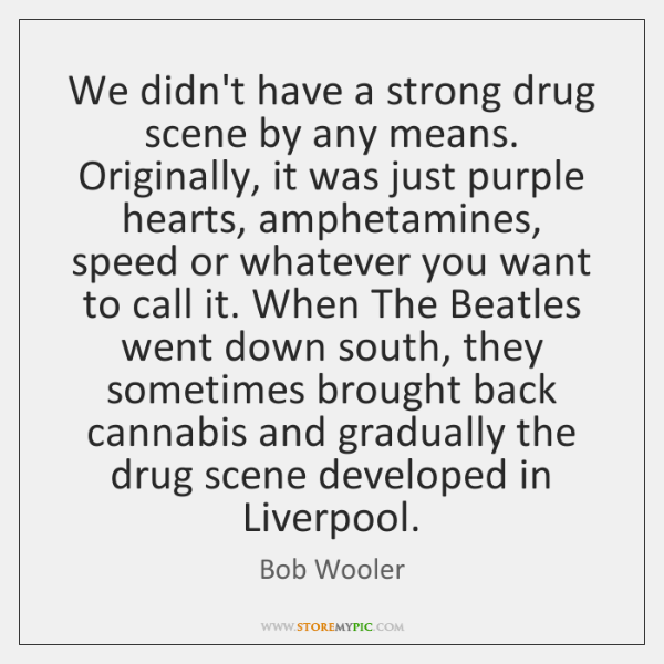 We didn't have a strong drug scene by any means. Originally, it ...