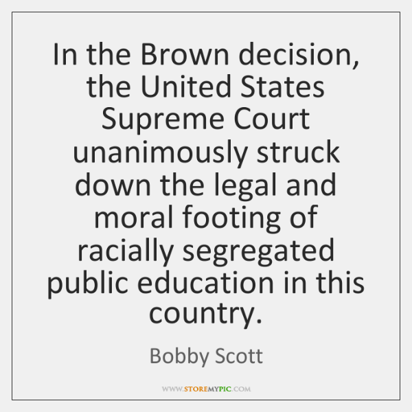 In the Brown decision, the United States Supreme Court unanimously struck down ...