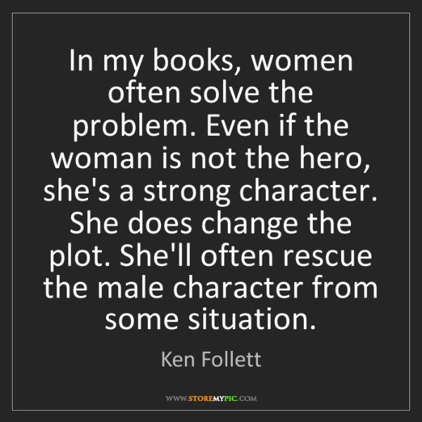 Ken Follett: In my books, women often solve the problem. Even if the...