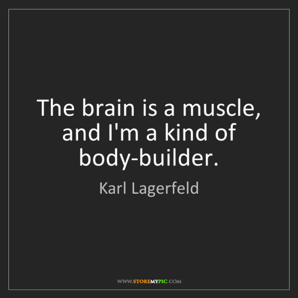 Karl Lagerfeld: The brain is a muscle, and I'm a kind of body-builder.