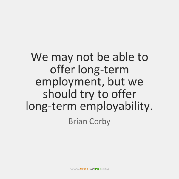 We may not be able to offer long-term employment, but we should ...