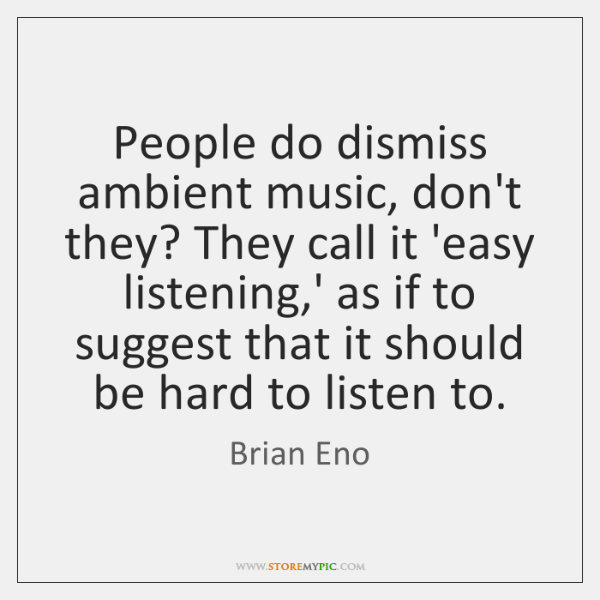 People do dismiss ambient music, don't they? They call it 'easy listening,...