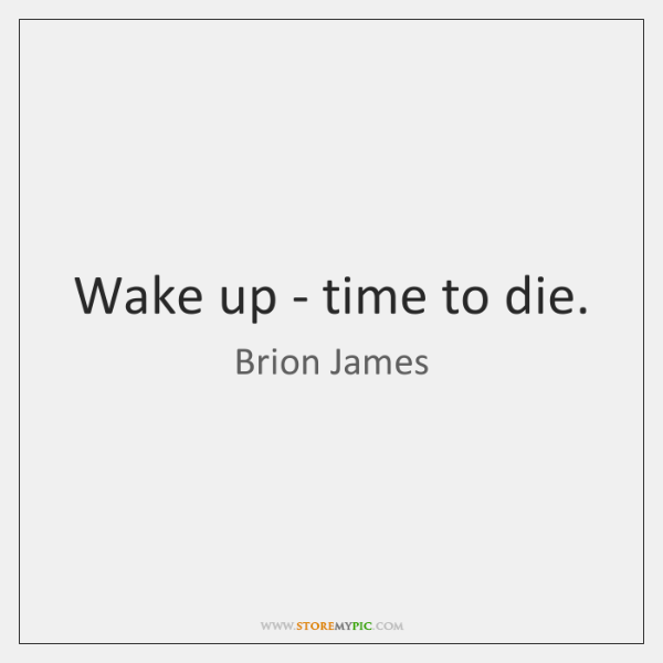 Wake up - time to die.