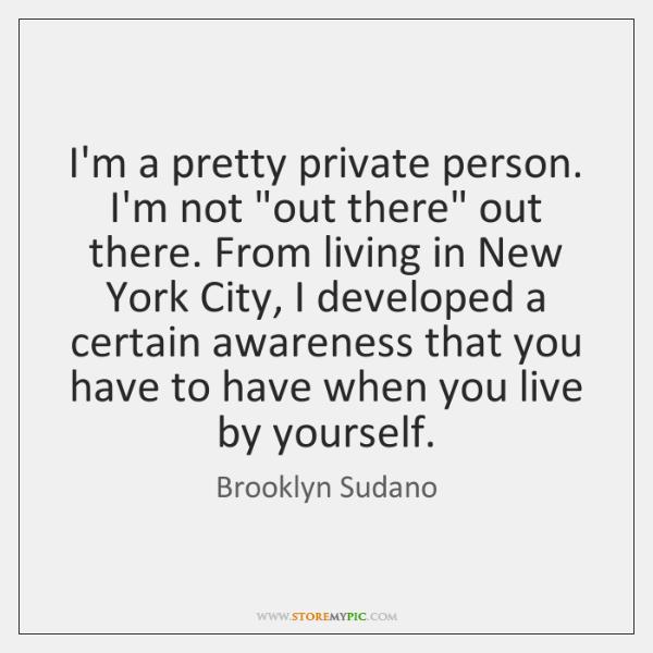 I'm a pretty private person. I'm not