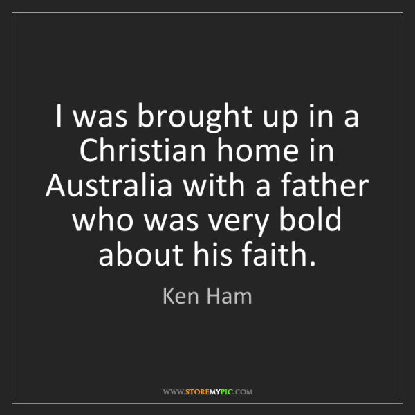 Ken Ham: I was brought up in a Christian home in Australia with...