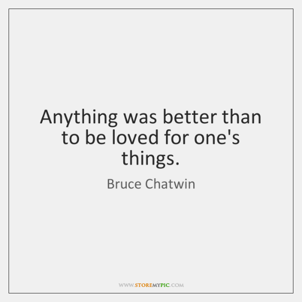 Anything was better than to be loved for one's things.