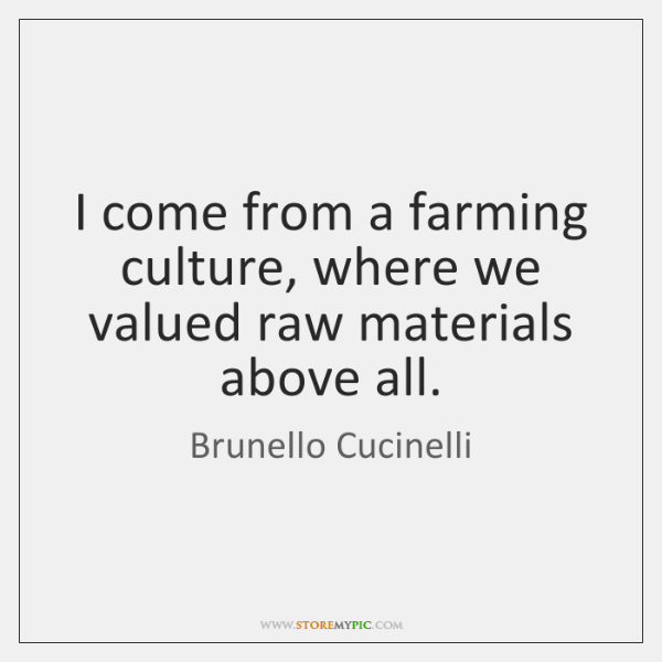 I come from a farming culture, where we valued raw materials above ...