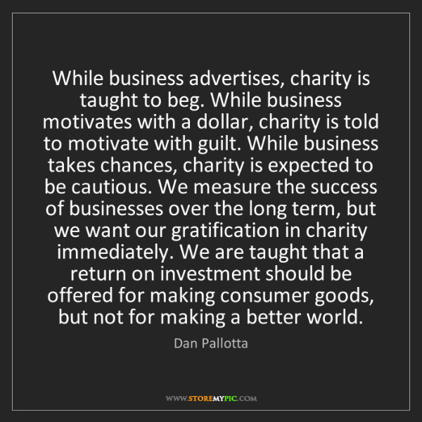 Dan Pallotta: While business advertises, charity is taught to beg....