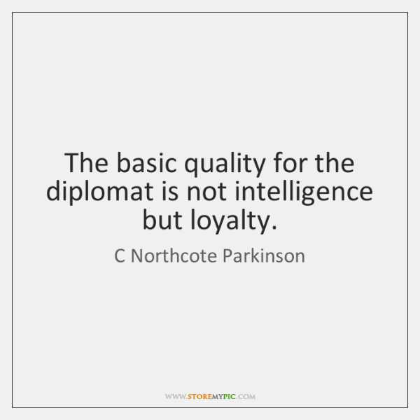 The basic quality for the diplomat is not intelligence but loyalty.