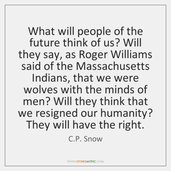 What will people of the future think of us? Will they say, ...