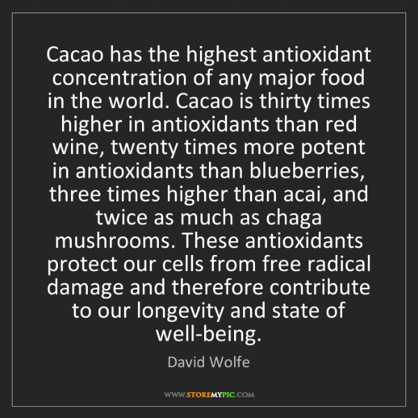 David Wolfe: Cacao has the highest antioxidant concentration of any...