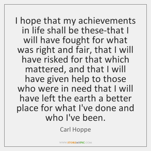 I hope that my achievements in life shall be these-that I will ...
