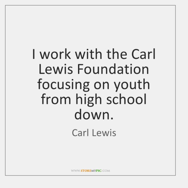 I work with the Carl Lewis Foundation focusing on youth from high ...