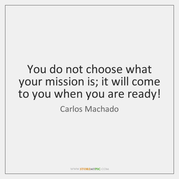 You do not choose what your mission is; it will come to ...