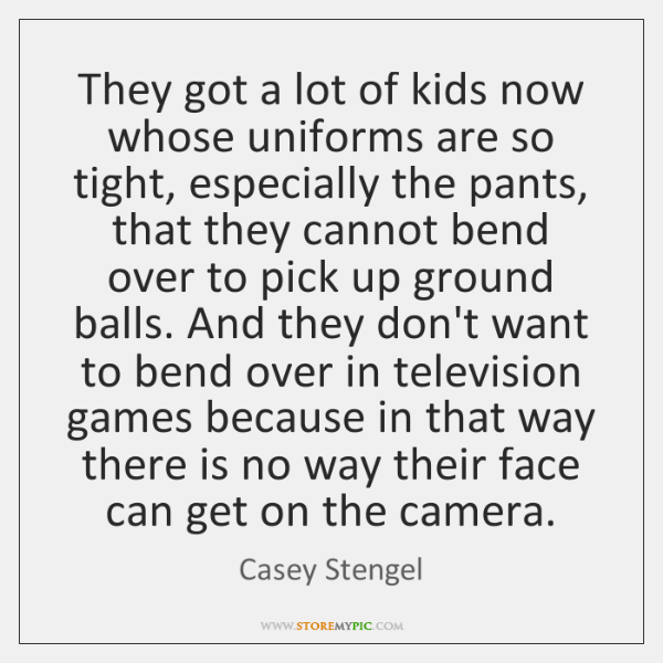 They got a lot of kids now whose uniforms are so tight, ...
